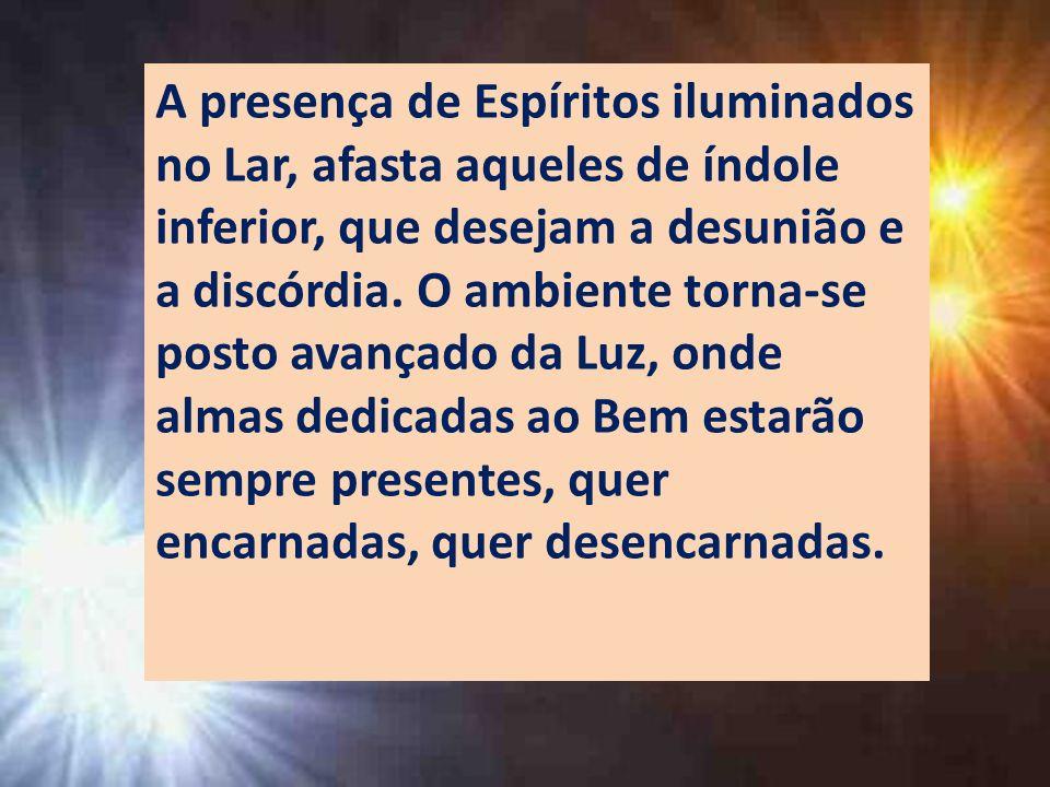 A presença de Espíritos iluminados no Lar, afasta aqueles de índole inferior, que desejam a desunião e a discórdia. O ambiente torna-se posto avançado