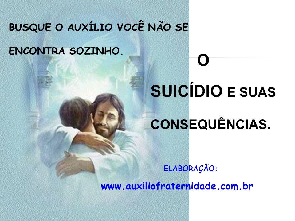 BUSQUE O AUXÍLIO VOCÊ NÃO SE ENCONTRA SOZINHO. O SUICÍDIO E SUAS CONSEQUÊNCIAS. ELABORAÇÃO: www.auxiliofraternidade.com.br