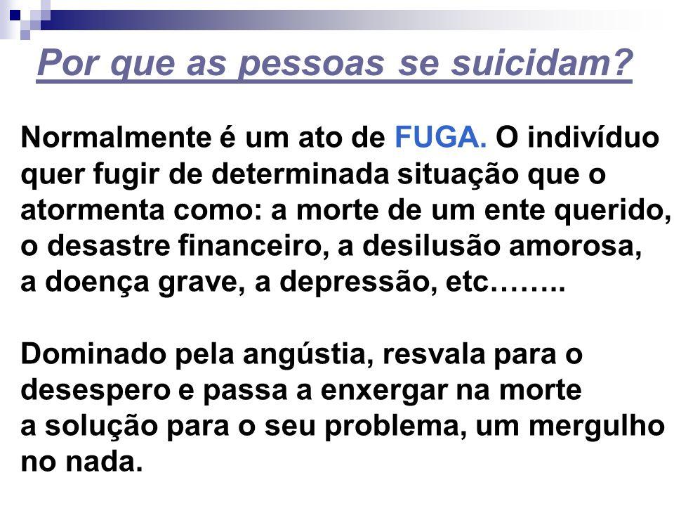 Por que as pessoas se suicidam? Normalmente é um ato de FUGA. O indivíduo quer fugir de determinada situação que o atormenta como: a morte de um ente