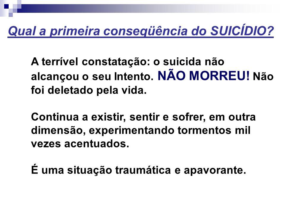 Qual a primeira conseqüência do SUICÍDIO? A terrível constatação: o suicida não alcançou o seu Intento. NÃO MORREU! Não foi deletado pela vida. Contin