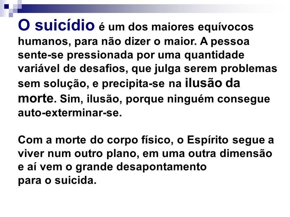 O suicídio é um dos maiores equívocos humanos, para não dizer o maior. A pessoa sente-se pressionada por uma quantidade variável de desafios, que julg
