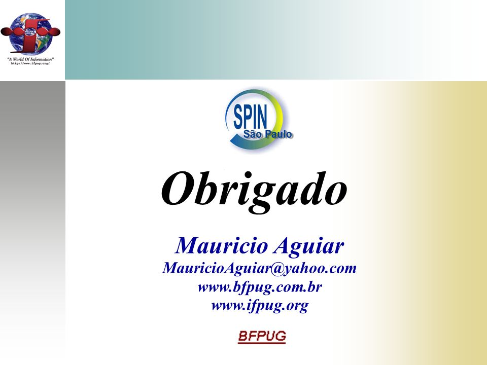 Obrigado Mauricio Aguiar MauricioAguiar@yahoo.com www.bfpug.com.br www.ifpug.org