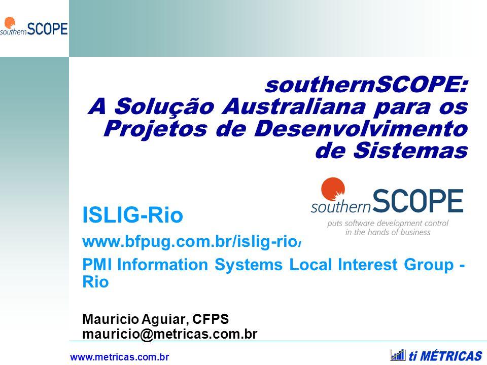 www.metricas.com.br southernSCOPE: A Solução Australiana para os Projetos de Desenvolvimento de Sistemas ISLIG-Rio www.bfpug.com.br/islig-rio/ PMI Inf