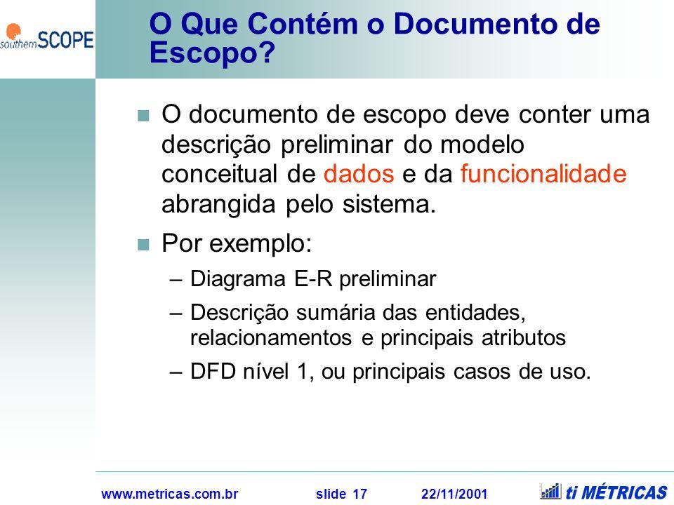 www.metricas.com.br slide 17 22/11/2001 O Que Contém o Documento de Escopo? O documento de escopo deve conter uma descrição preliminar do modelo conce