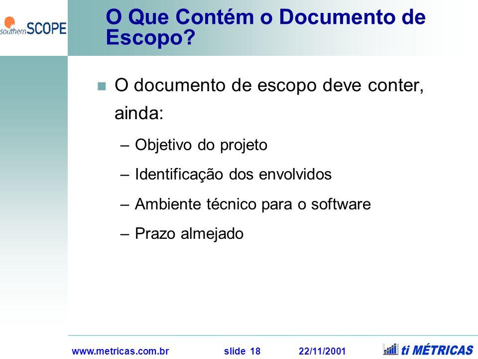 www.metricas.com.br slide 18 22/11/2001 O Que Contém o Documento de Escopo? O documento de escopo deve conter, ainda: –Objetivo do projeto –Identifica