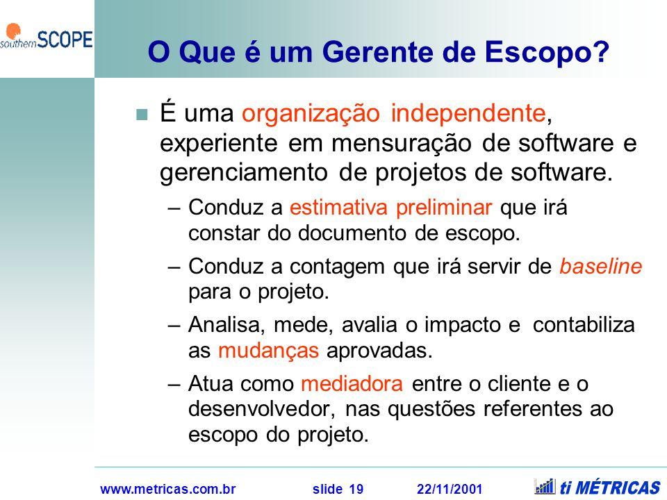 www.metricas.com.br slide 19 22/11/2001 O Que é um Gerente de Escopo? É uma organização independente, experiente em mensuração de software e gerenciam