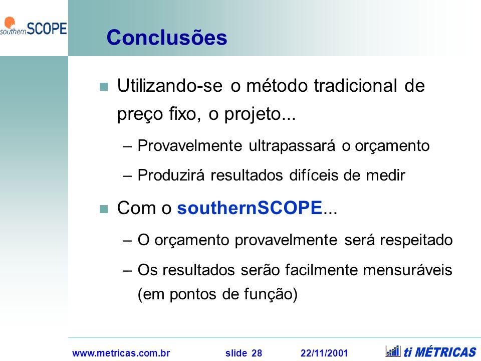 www.metricas.com.br slide 28 22/11/2001 Conclusões Utilizando-se o método tradicional de preço fixo, o projeto... –Provavelmente ultrapassará o orçame