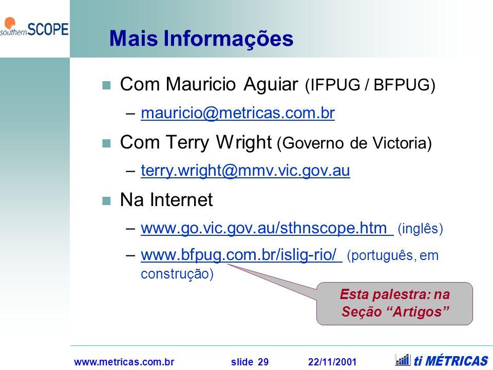 www.metricas.com.br slide 29 22/11/2001 Mais Informações Com Mauricio Aguiar (IFPUG / BFPUG) –mauricio@metricas.com.br Com Terry Wright (Governo de Vi