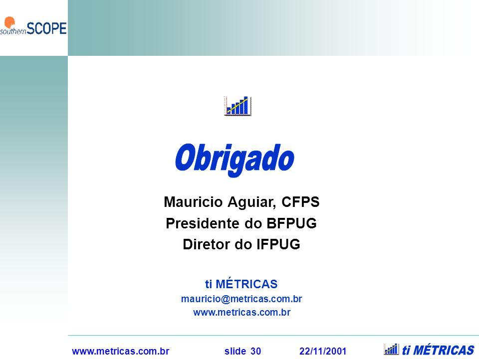 www.metricas.com.br slide 30 22/11/2001 Mauricio Aguiar, CFPS Presidente do BFPUG Diretor do IFPUG ti MÉTRICAS mauricio@metricas.com.br www.metricas.c