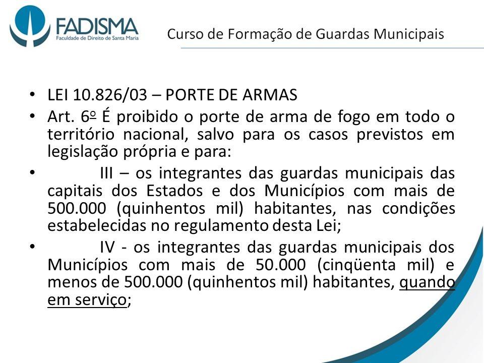 LEI 10.826/03 – PORTE DE ARMAS Art. 6 o É proibido o porte de arma de fogo em todo o território nacional, salvo para os casos previstos em legislação
