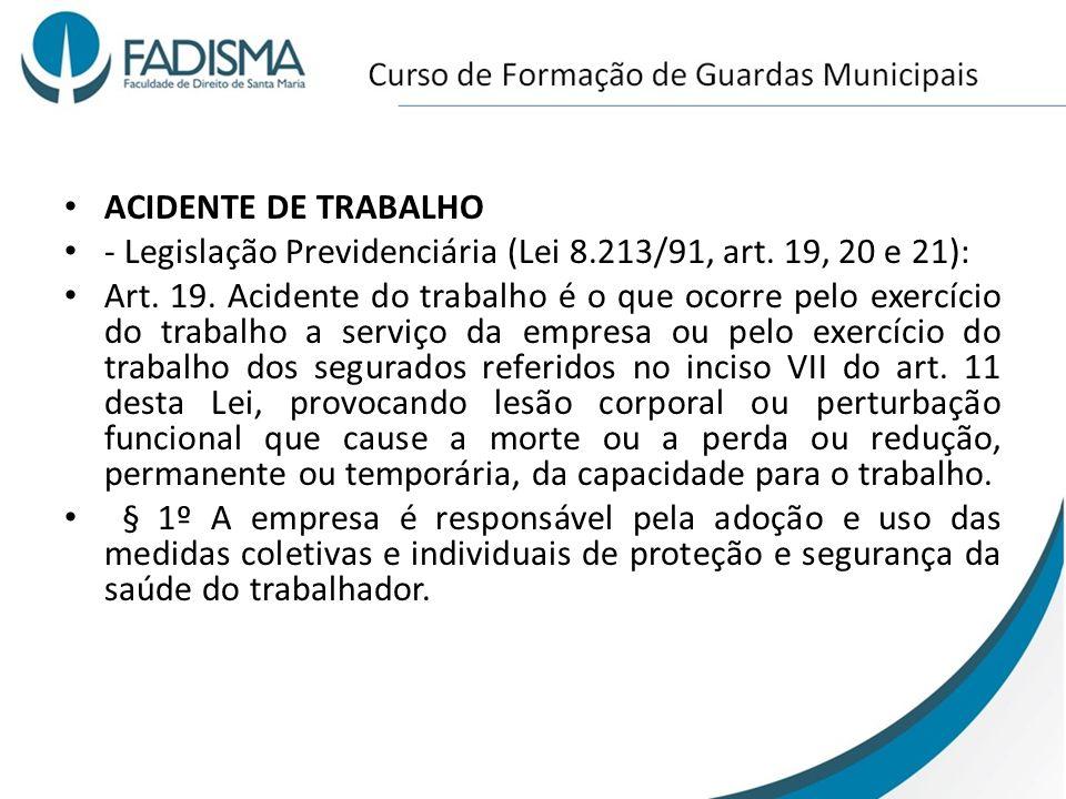 ACIDENTE DE TRABALHO - Legislação Previdenciária (Lei 8.213/91, art. 19, 20 e 21): Art. 19. Acidente do trabalho é o que ocorre pelo exercício do trab