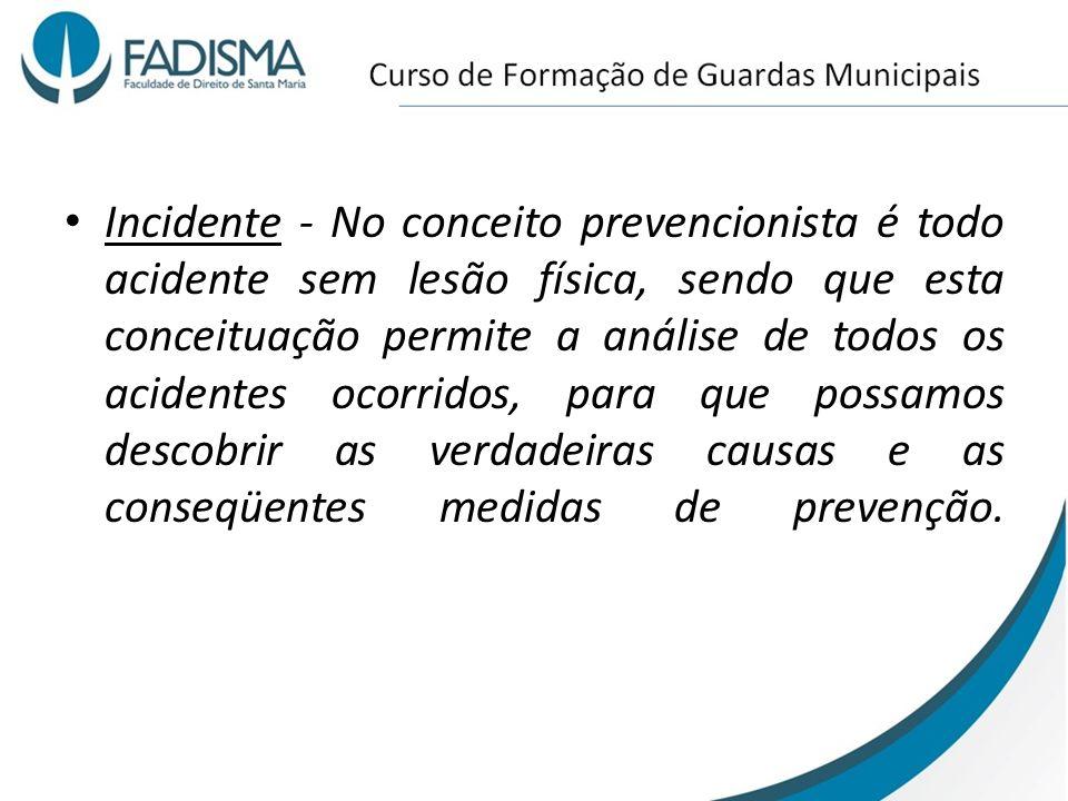 Incidente - No conceito prevencionista é todo acidente sem lesão física, sendo que esta conceituação permite a análise de todos os acidentes ocorridos