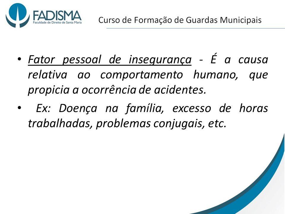 Fator pessoal de insegurança - É a causa relativa ao comportamento humano, que propicia a ocorrência de acidentes. Ex: Doença na família, excesso de h