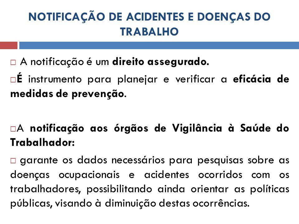 NOTIFICAÇÃO DE ACIDENTES E DOENÇAS DO TRABALHO A notificação é um direito assegurado. É instrumento para planejar e verificar a eficácia de medidas de