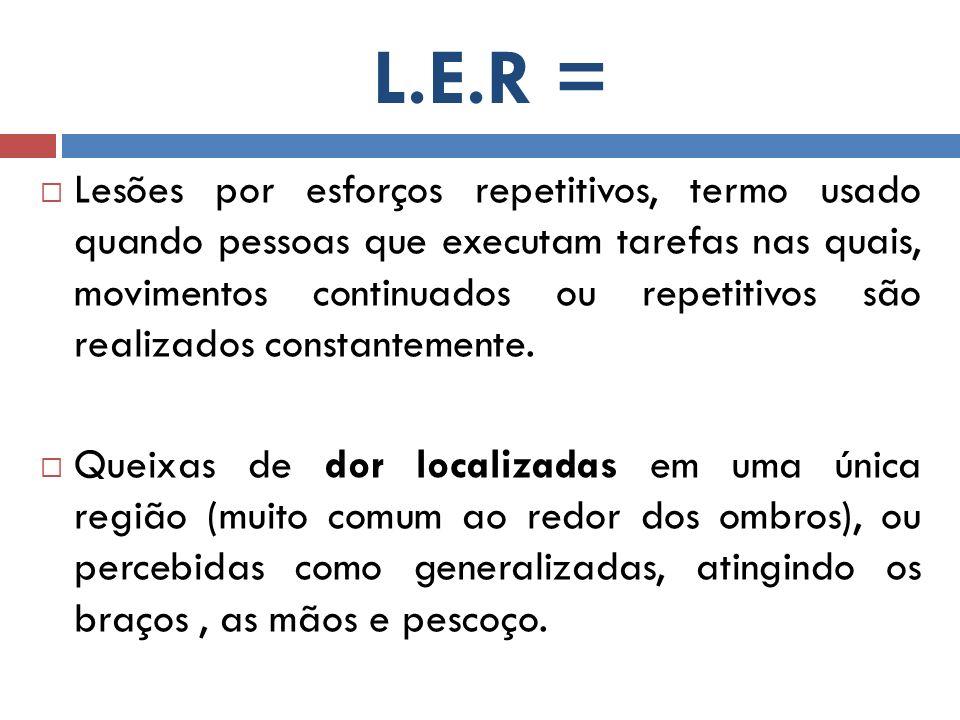 L.E.R = Lesões por esforços repetitivos, termo usado quando pessoas que executam tarefas nas quais, movimentos continuados ou repetitivos são realizad