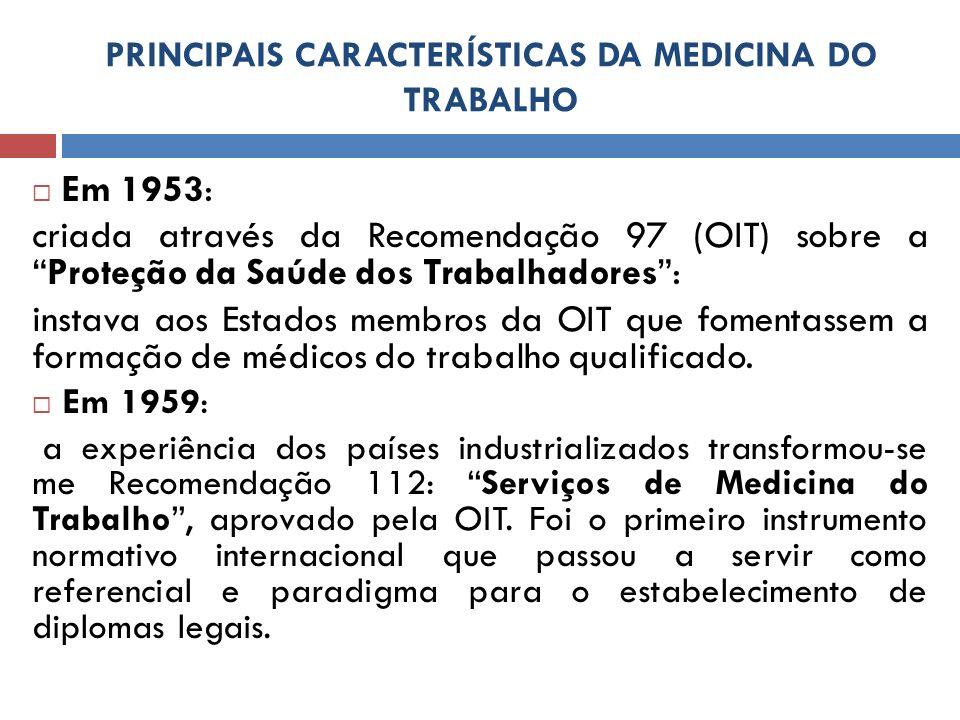 PRINCIPAIS CARACTERÍSTICAS DA MEDICINA DO TRABALHO Em 1953: criada através da Recomendação 97 (OIT) sobre aProteção da Saúde dos Trabalhadores: instav