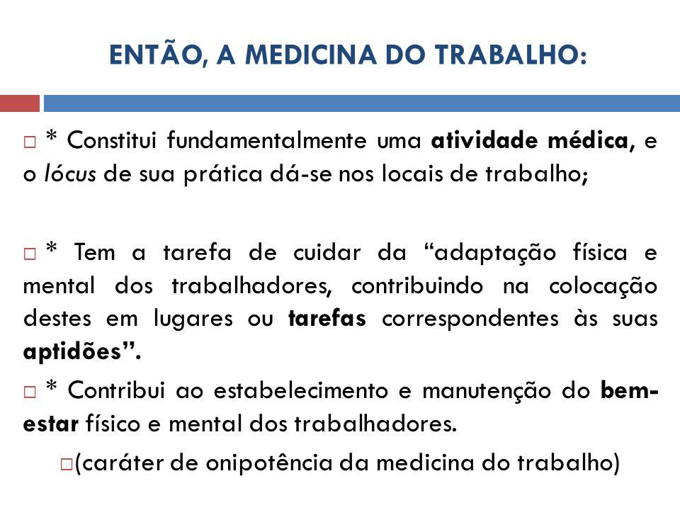 ENTÃO, A MEDICINA DO TRABALHO: * Constitui fundamentalmente uma atividade médica, e o lócus de sua prática dá-se nos locais de trabalho; * Tem a taref