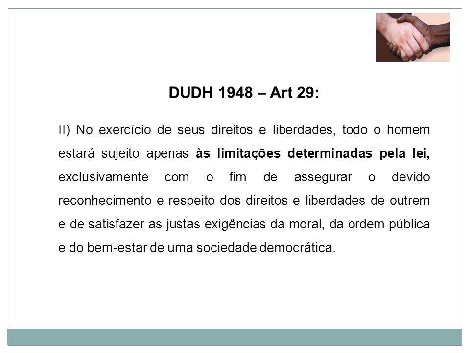 DUDH 1948 – Art 29: II) No exercício de seus direitos e liberdades, todo o homem estará sujeito apenas às limitações determinadas pela lei, exclusivam