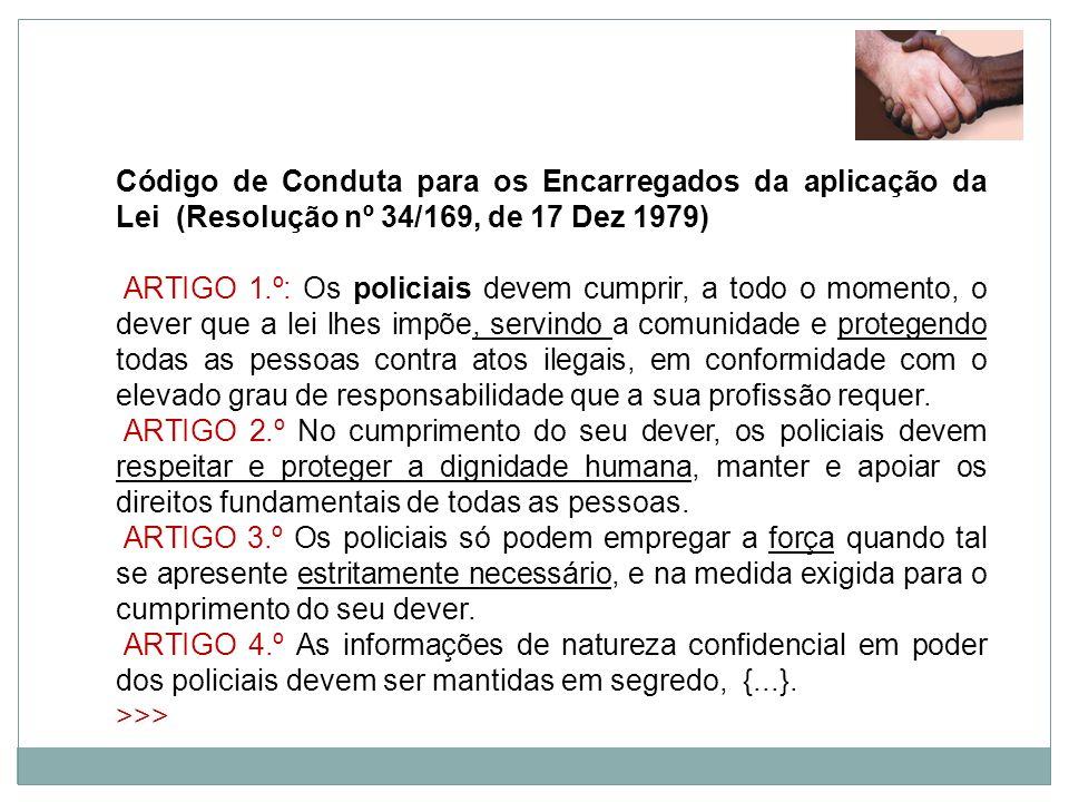 Código de Conduta para os Encarregados da aplicação da Lei (Resolução nº 34/169, de 17 Dez 1979) ARTIGO 1.º: Os policiais devem cumprir, a todo o mome