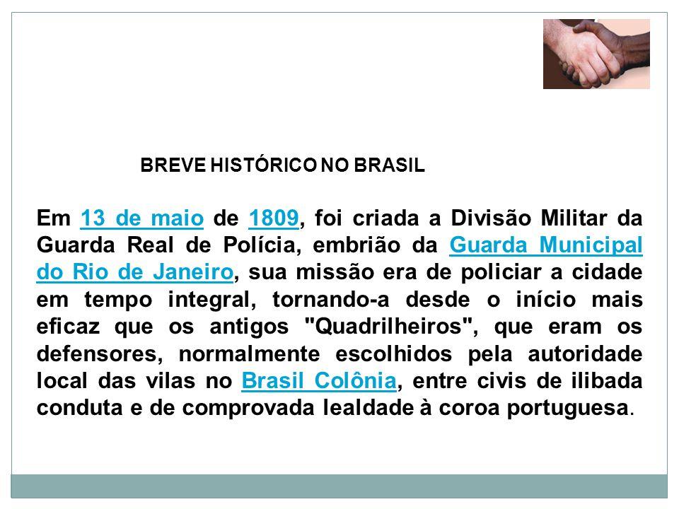 BREVE HISTÓRICO NO BRASIL Em 13 de maio de 1809, foi criada a Divisão Militar da Guarda Real de Polícia, embrião da Guarda Municipal do Rio de Janeiro