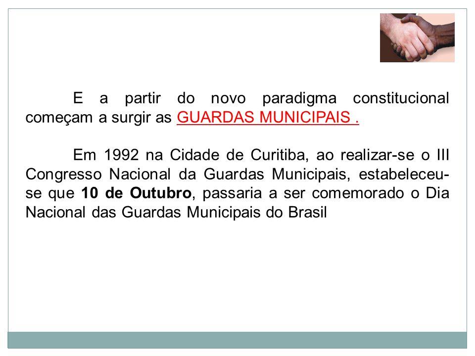 E a partir do novo paradigma constitucional começam a surgir as GUARDAS MUNICIPAIS. Em 1992 na Cidade de Curitiba, ao realizar-se o III Congresso Naci