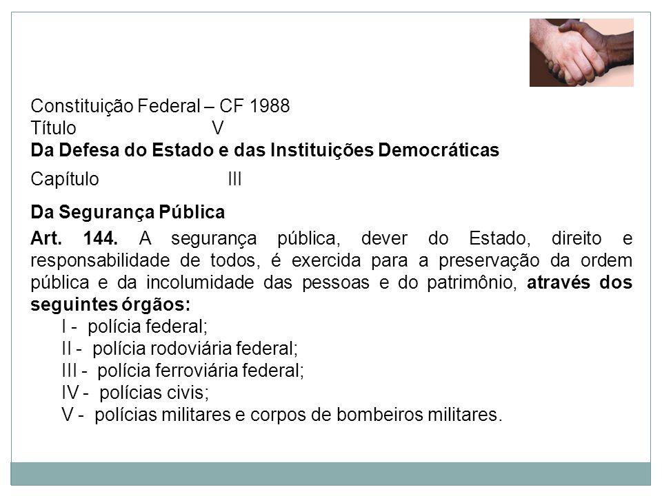 Constituição Federal – CF 1988 Título V Da Defesa do Estado e das Instituições Democráticas Capítulo III Da Segurança Pública Art. 144. A segurança pú