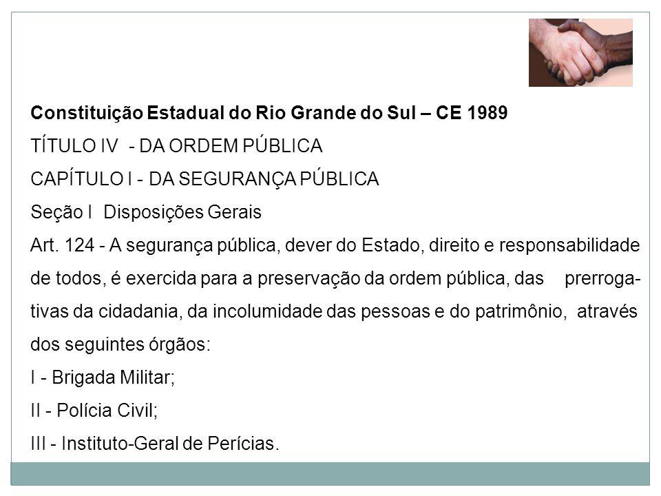 Constituição Estadual do Rio Grande do Sul – CE 1989 TÍTULO IV - DA ORDEM PÚBLICA CAPÍTULO I - DA SEGURANÇA PÚBLICA Seção I Disposições Gerais Art. 12