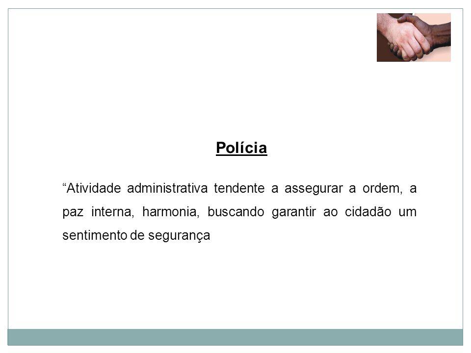Polícia Atividade administrativa tendente a assegurar a ordem, a paz interna, harmonia, buscando garantir ao cidadão um sentimento de segurança