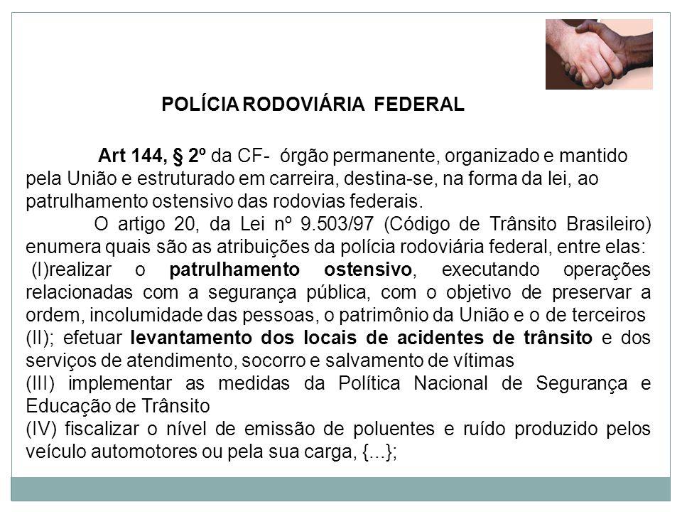 POLÍCIA RODOVIÁRIA FEDERAL Art 144, § 2º da CF- órgão permanente, organizado e mantido pela União e estruturado em carreira, destina-se, na forma da l