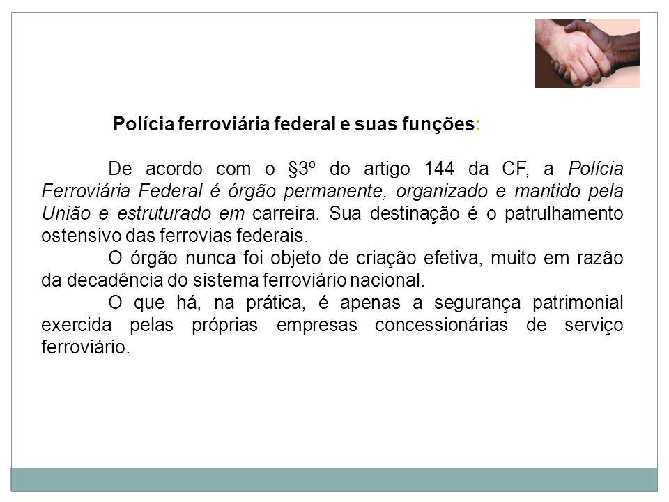 Polícia ferroviária federal e suas funções: De acordo com o §3º do artigo 144 da CF, a Polícia Ferroviária Federal é órgão permanente, organizado e ma