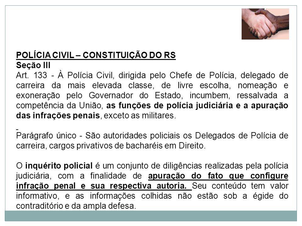 POLÍCIA CIVIL – CONSTITUIÇÃO DO RS Seção III Art. 133 - À Polícia Civil, dirigida pelo Chefe de Polícia, delegado de carreira da mais elevada classe,