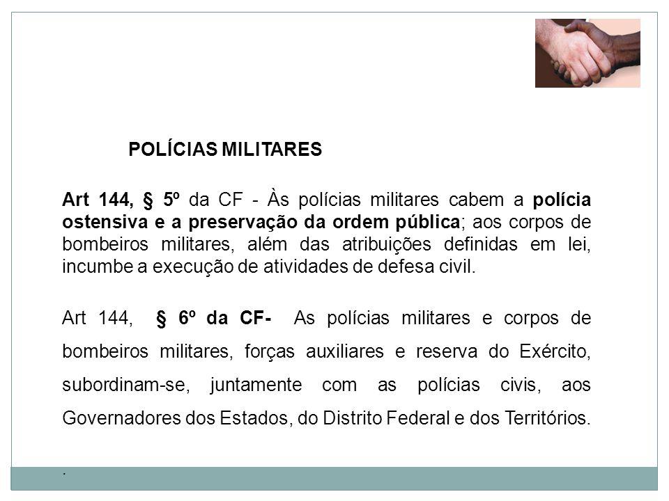 POLÍCIAS MILITARES Art 144, § 5º da CF - Às polícias militares cabem a polícia ostensiva e a preservação da ordem pública; aos corpos de bombeiros mil