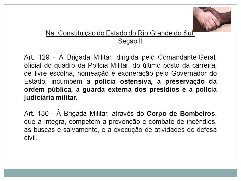 Na Constituição do Estado do Rio Grande do Sul: Seção II Art. 129 - À Brigada Militar, dirigida pelo Comandante-Geral, oficial do quadro da Polícia Mi