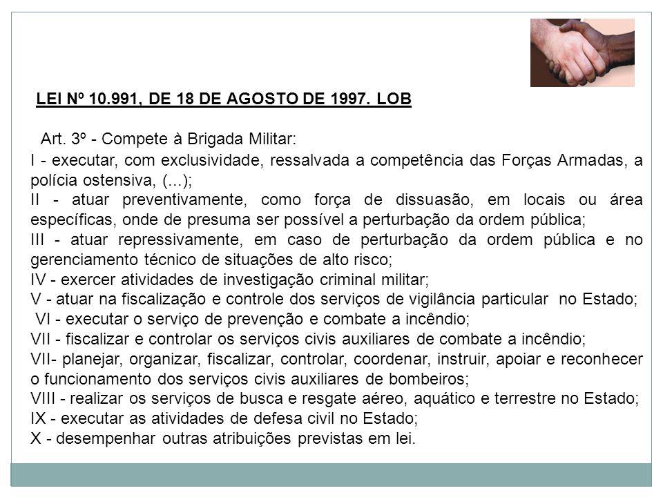 LEI Nº 10.991, DE 18 DE AGOSTO DE 1997. LOB Art. 3º - Compete à Brigada Militar: I - executar, com exclusividade, ressalvada a competência das Forças