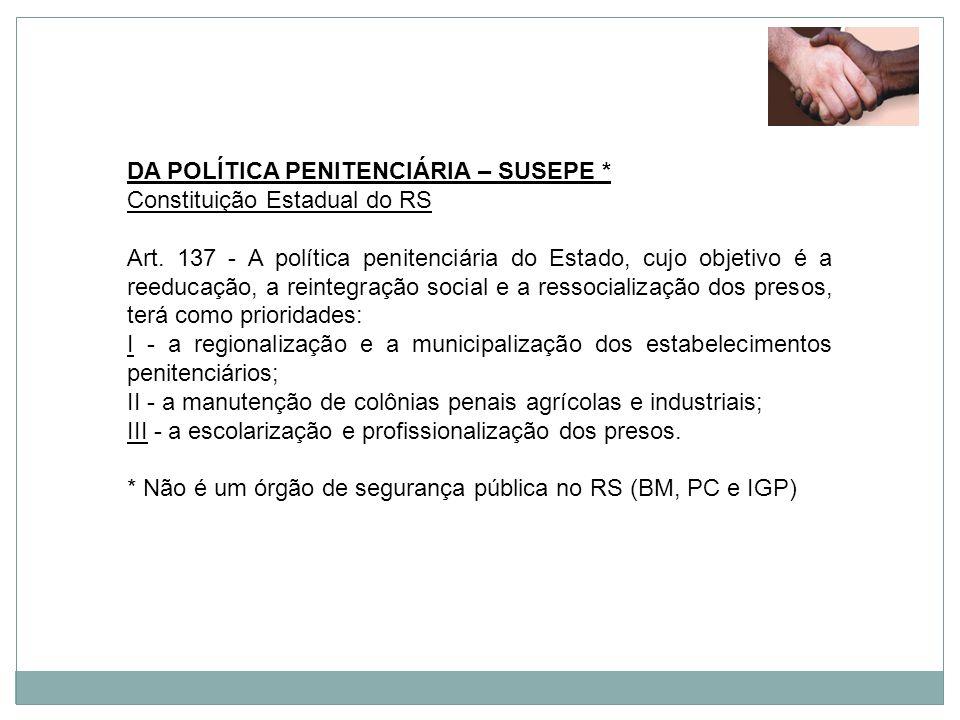 DA POLÍTICA PENITENCIÁRIA – SUSEPE * Constituição Estadual do RS Art. 137 - A política penitenciária do Estado, cujo objetivo é a reeducação, a reinte