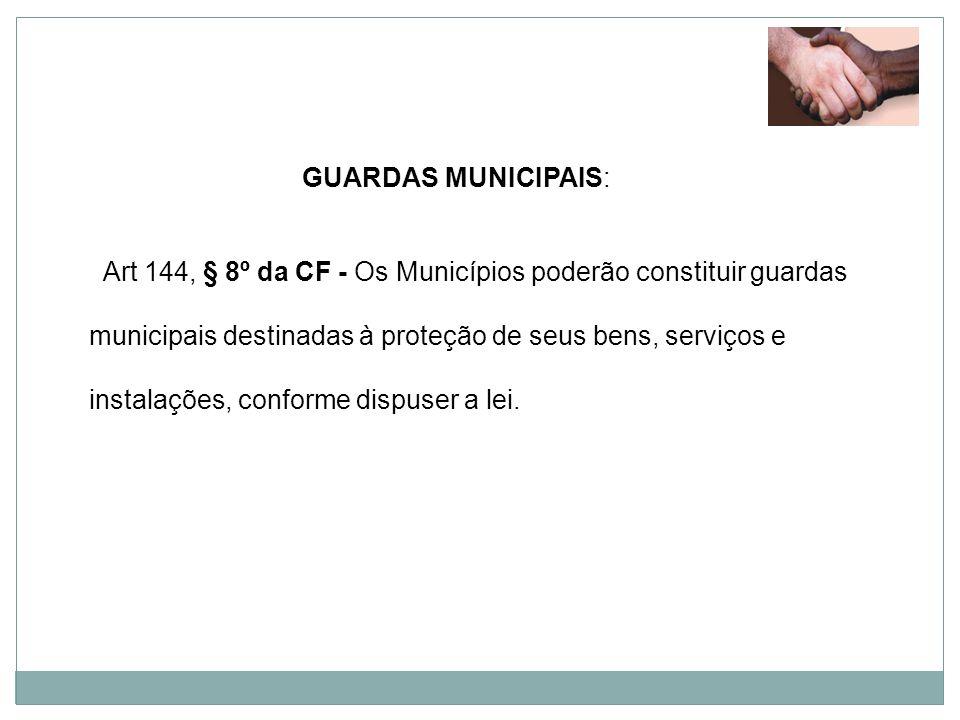 GUARDAS MUNICIPAIS: Art 144, § 8º da CF - Os Municípios poderão constituir guardas municipais destinadas à proteção de seus bens, serviços e instalaçõ