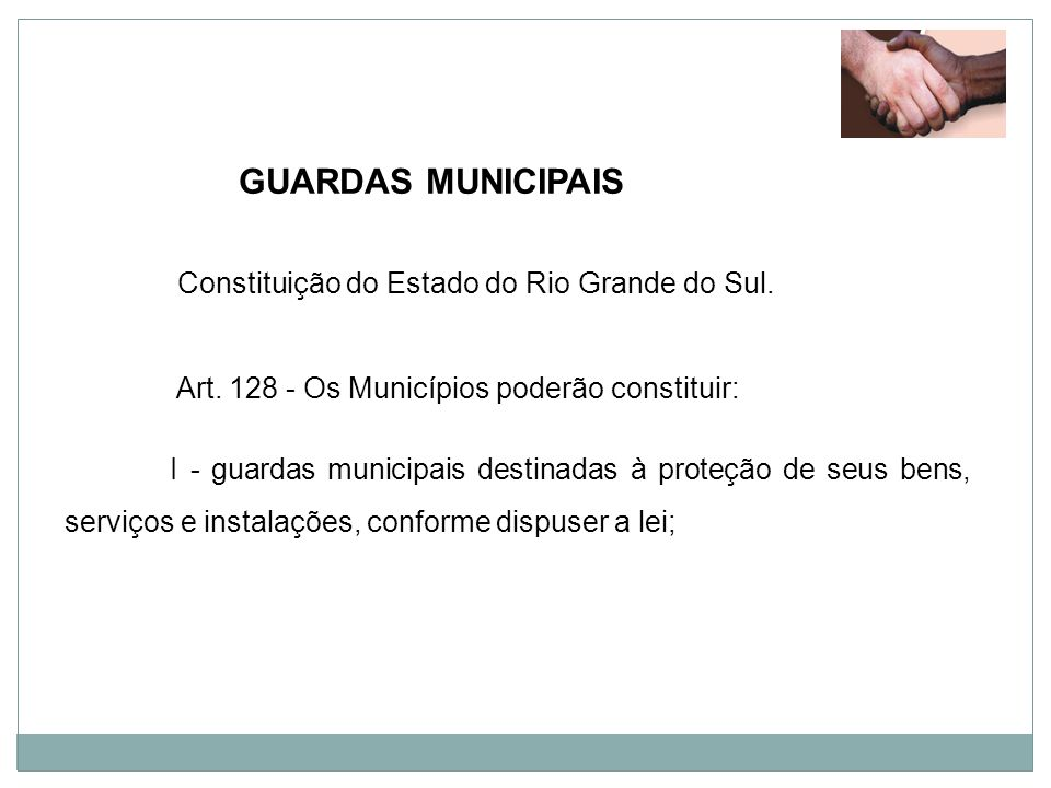 GUARDAS MUNICIPAIS Constituição do Estado do Rio Grande do Sul. Art. 128 - Os Municípios poderão constituir: I - guardas municipais destinadas à prote