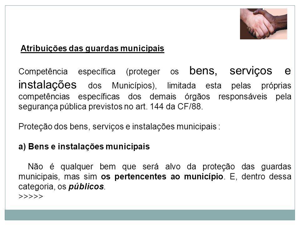 Atribuições das guardas municipais Competência específica (proteger os bens, serviços e instalações dos Municípios), limitada esta pelas próprias comp