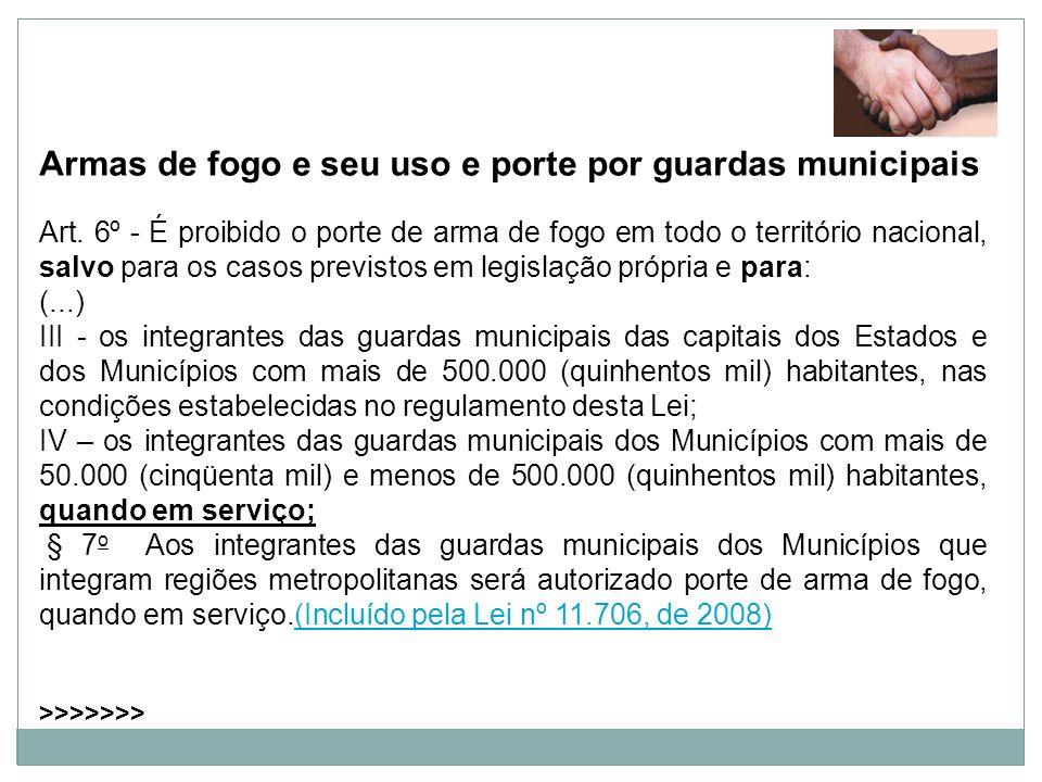 Armas de fogo e seu uso e porte por guardas municipais Art. 6º - É proibido o porte de arma de fogo em todo o território nacional, salvo para os casos