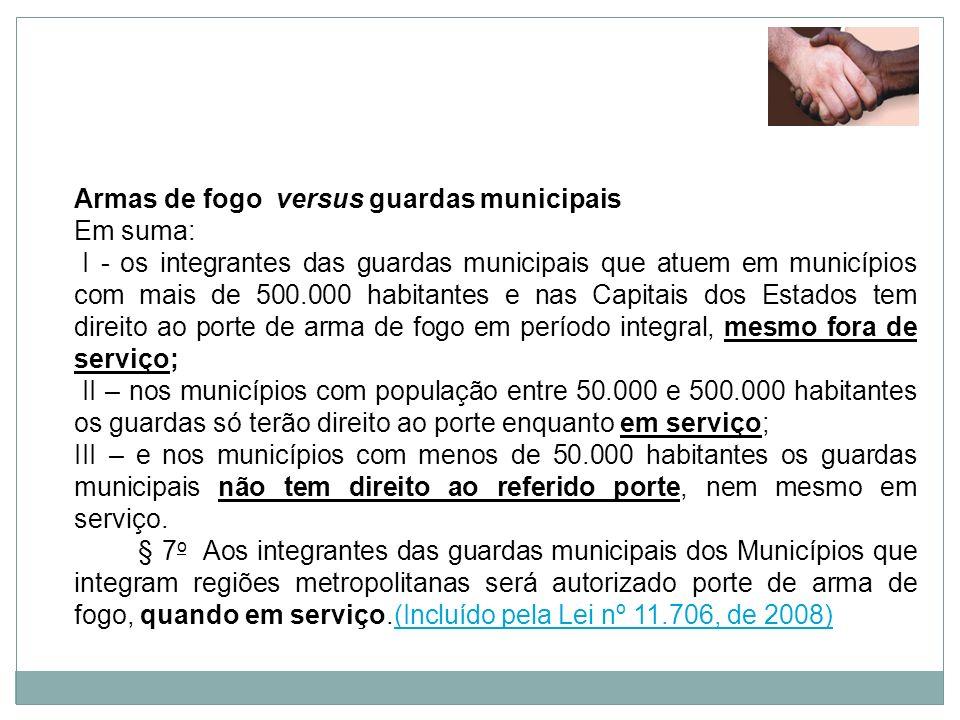 Armas de fogo versus guardas municipais Em suma: I - os integrantes das guardas municipais que atuem em municípios com mais de 500.000 habitantes e na