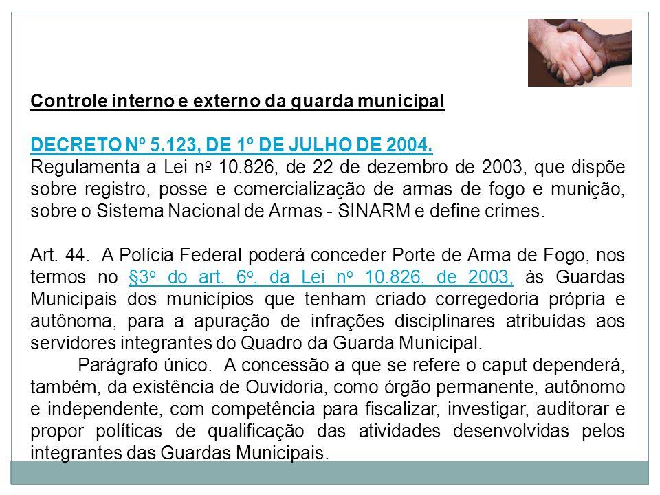 Controle interno e externo da guarda municipal DECRETO Nº 5.123, DE 1º DE JULHO DE 2004. Regulamenta a Lei n o 10.826, de 22 de dezembro de 2003, que