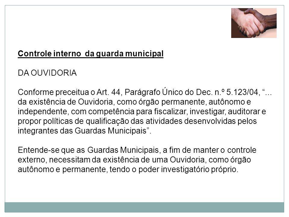 Controle interno da guarda municipal DA OUVIDORIA Conforme preceitua o Art. 44, Parágrafo Único do Dec. n.º 5.123/04,... da existência de Ouvidoria, c