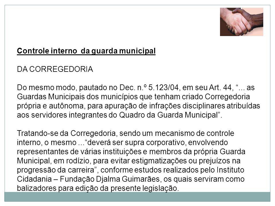 Controle interno da guarda municipal DA CORREGEDORIA Do mesmo modo, pautado no Dec. n.º 5.123/04, em seu Art. 44,... as Guardas Municipais dos municíp