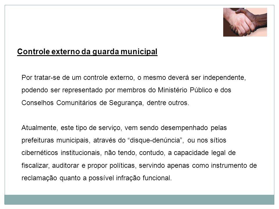 Controle externo da guarda municipal Por tratar-se de um controle externo, o mesmo deverá ser independente, podendo ser representado por membros do Mi