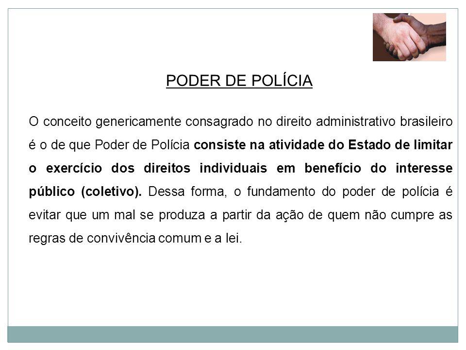 PODER DE POLÍCIA O conceito genericamente consagrado no direito administrativo brasileiro é o de que Poder de Polícia consiste na atividade do Estado