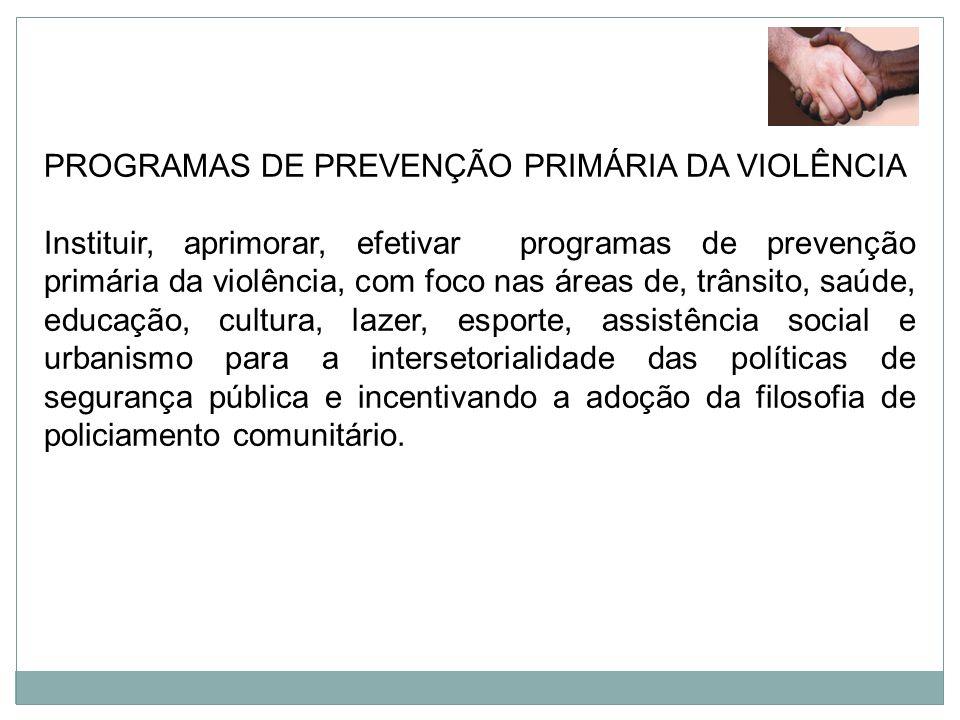 PROGRAMAS DE PREVENÇÃO PRIMÁRIA DA VIOLÊNCIA Instituir, aprimorar, efetivar programas de prevenção primária da violência, com foco nas áreas de, trâns