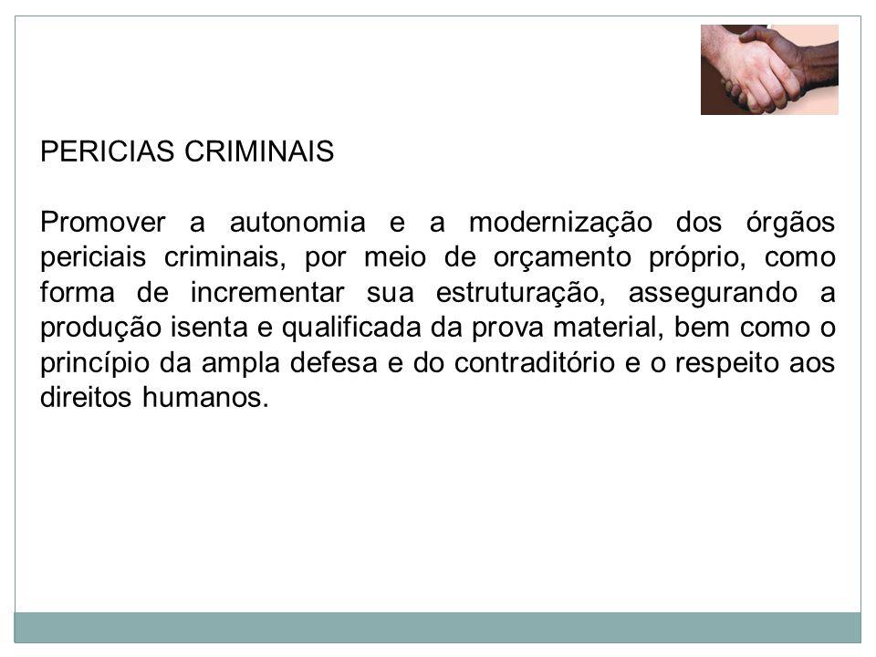 PERICIAS CRIMINAIS Promover a autonomia e a modernização dos órgãos periciais criminais, por meio de orçamento próprio, como forma de incrementar sua