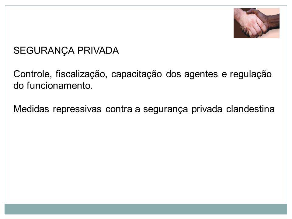 SEGURANÇA PRIVADA Controle, fiscalização, capacitação dos agentes e regulação do funcionamento. Medidas repressivas contra a segurança privada clandes