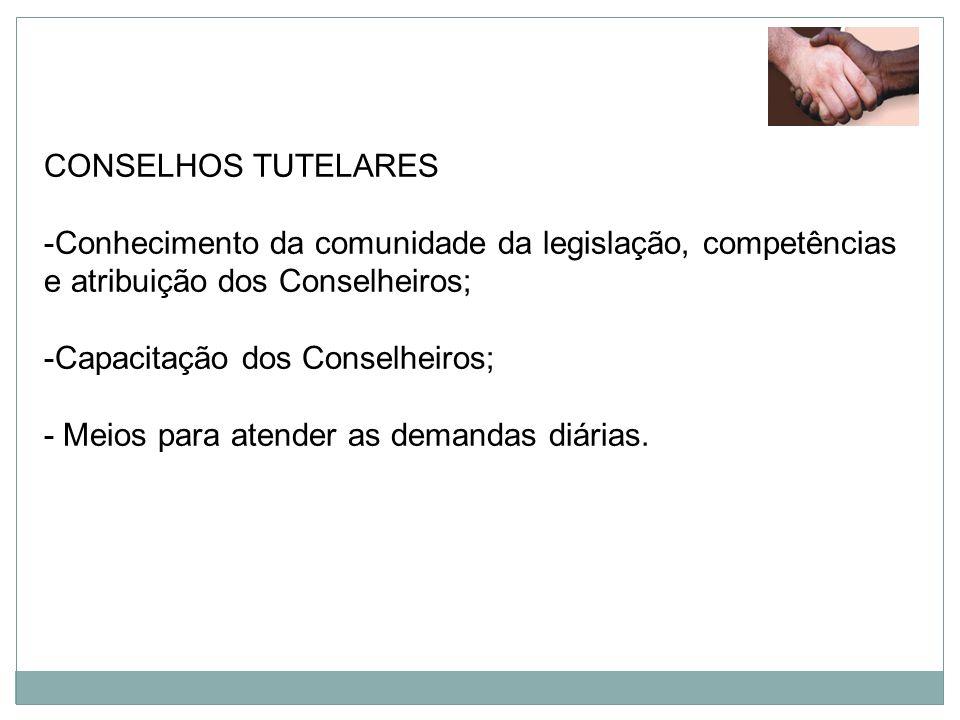 CONSELHOS TUTELARES -Conhecimento da comunidade da legislação, competências e atribuição dos Conselheiros; -Capacitação dos Conselheiros; - Meios para
