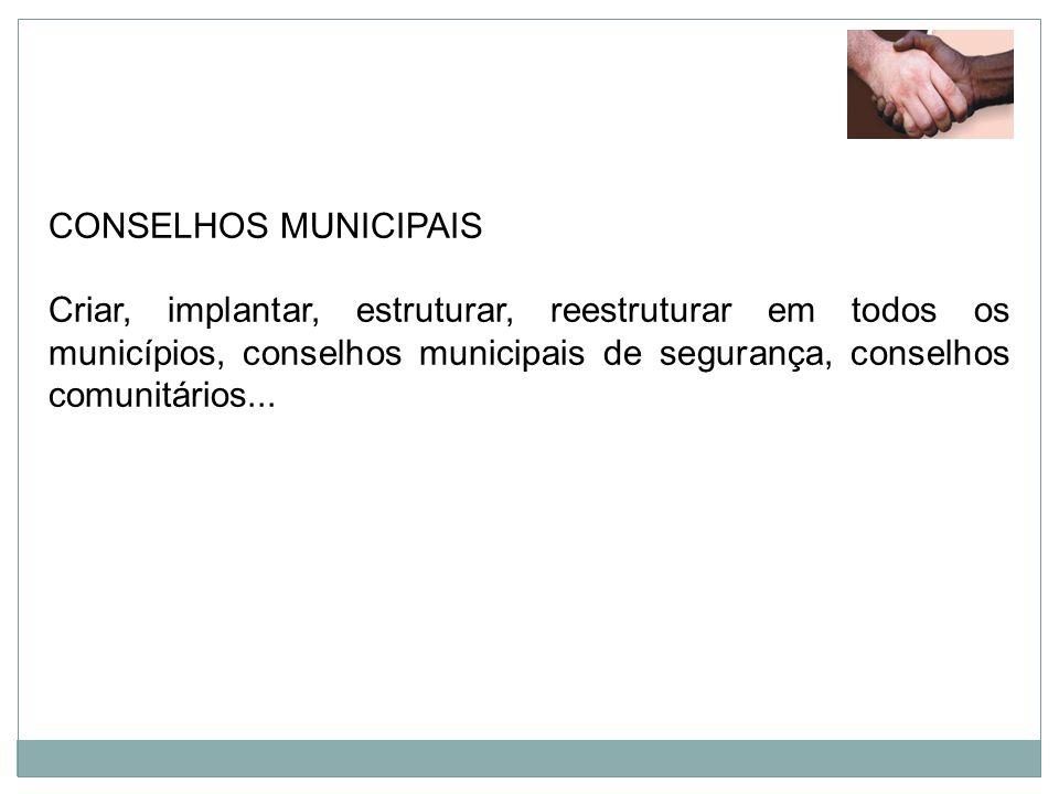 CONSELHOS MUNICIPAIS Criar, implantar, estruturar, reestruturar em todos os municípios, conselhos municipais de segurança, conselhos comunitários...